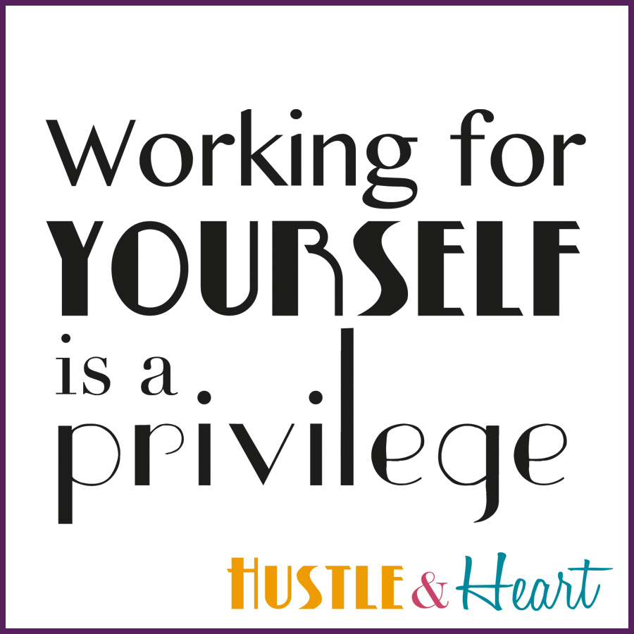 working for yourself is a privilege